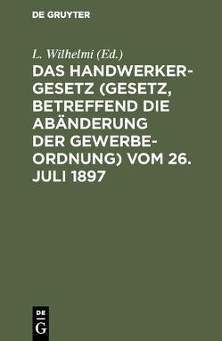 Das Handwerkergesetz (Gesetz, betreffend die Abänderung der Gewerbeordnung) vom 26. Juli 1897 von Wilhelmi,  L.
