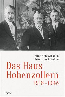 Das Haus Hohenzollern 1918 bis 1945 von Prinz von Preußen,  Friedrich Wilhelm