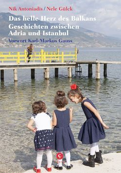 Das helle Herz des Balkan von Antoniadis,  Nik, Gauss,  Karl Markus, Gülck,  Nele
