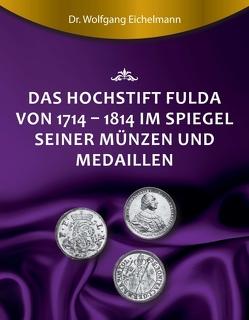Das Hochstift Fulda von 1714 bis 1814 im Spiegel seiner Münzen und Medaillen von Eichelmann,  Dr. Wolfgang