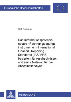 Das Informationspotenzial neuerer Rechnungslegungsinstrumente in International Financial Reporting Standards (IAS/IFRS) basierten Jahresabschlüssen und seine Nutzung für die Abschlussanalyse von Ostmeier,  Veit