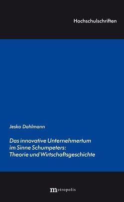 Das innovative Unternehmertum im Sinne Schumpeters: Theorie und Wirtschaftsgeschichte von Dahlmann,  Jesko