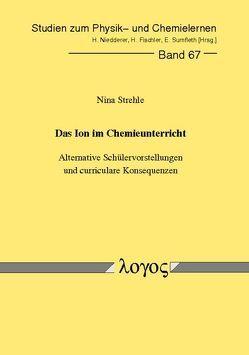 Das Ion im Chemieunterricht – Alternative Schülervorstellungen und curriculare Konsequenzen von Strehle,  Nina