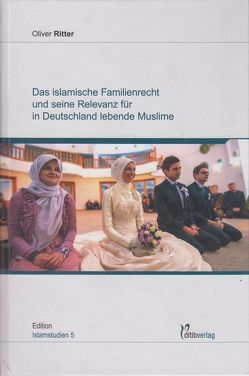 Das islamische Familienrecht und seine Relevanz für in Deutschland lebende Muslime von Ritter,  Oliver