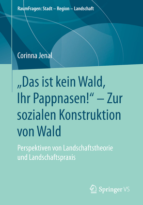 """""""Das ist kein Wald, Ihr Pappnasen!"""" – Zur sozialen Konstruktion von Wald von Jenal,  Corinna"""
