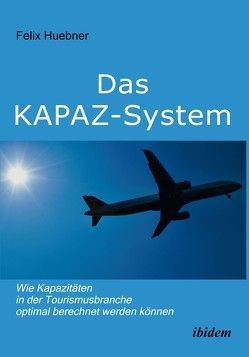 Das KAPAZ-System: Wie Kapazitäten in der Tourismusbranche optimal berechnet werden können von Huebner,  Felix