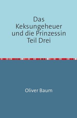 Das Keksungeheuer und die Prinzessin / Das Keksungeheuer und die Prinzessin Teil Drei von Baum,  Oliver