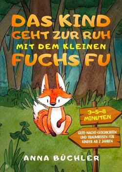 Das Kind geht zur Ruh mit dem kleinen Fuchs Fu: 3-5-8 Minuten Gute-Nacht-Geschichten und Traumreisen für Kinder ab 2 Jahren von Büchler,  Anna