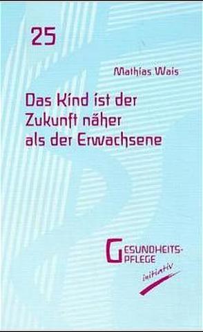 Das Kind ist der Zukunft näher als der Erwachsene von Wais,  Mathias