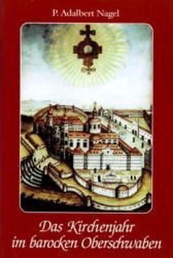 Das Kirchenjahr im barocken Oberschwaben von Nagel,  Adalbert