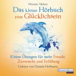 Das kleine Hör-Buch zum Glücklichsein von Akhtar,  Miriam, Hoffmann,  Daniela