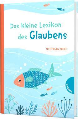 Das kleine Lexikon des Glaubens von Göhlich,  Susanne, Schulte,  Tina, Sigg,  Stephan