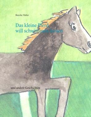 Das kleine Pferd will schwimmen lernen von Walter,  Henrike