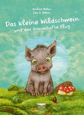 Das kleine Wildschwein und der traumhafte Flug von Böhm,  Andrea, Böhm,  Lee D.