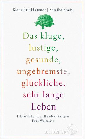 Das kluge, lustige, gesunde, ungebremste, glückliche, sehr lange Leben von Brinkbäumer,  Klaus, Shafy,  Samiha