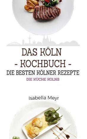 Das Köln Kochbuch – Die besten Kölner Rezepte von Meyr,  Isabella