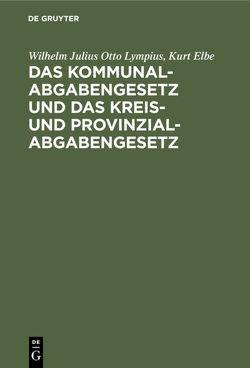 Das Kommunalabgabengesetz und das Kreis- und Provinzialabgabengesetz von Elbe,  Kurt, Lympius,  Wilhelm Julius Otto