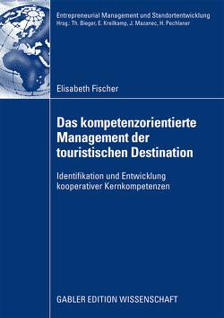Das kompetenzorientierte Management der touristischen Destination von Fischer,  Elisabeth, Pechlaner,  Prof. Dr. Harald