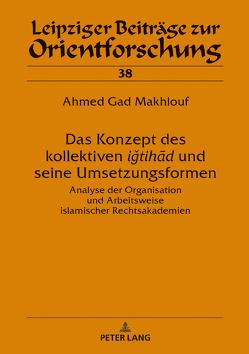 Das Konzept des kollektiven ‹‹iǧtihad›› und seine Umsetzungsformen von Gad Makhlouf,  Ahmed