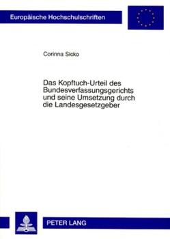 Das Kopftuch-Urteil des Bundesverfassungsgerichts und seine Umsetzung durch die Landesgesetzgeber von Sicko,  Corinna