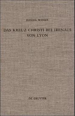 Das Kreuz Christi bei Irenäus von Lyon von Wanke,  Daniel