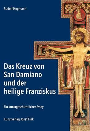 Das Kreuz von San Damiano und der heilige Franziskus – Ein kunstgeschichtlicher Essay von Rudolf,  Hopmann