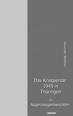 Das Kriegsende 1945 in Thüringen in Augenzeugenberichten von Blöthner,  Alexander