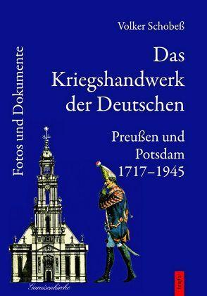Das Kriegshandwerk der Deutschen / Das Kriegshandwerk der Deutschen. Preußen und Potsdam 1717-1945. von Schobeß, Volker