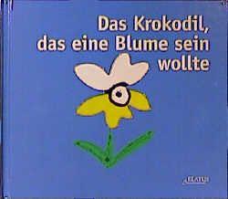 Das Krokodil, das eine Blume sein wollte von Guettier,  Bénédicte, Plöger,  Sigrid