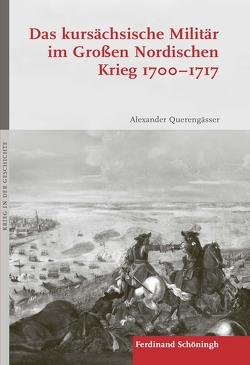 Das kursächsische Militär im Großen Nordischen Krieg 1700–1717 von Querengässer,  Alexander