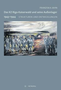 Das KZ Riga-Kaiserwald und seine Außenlager 1943–1944 von Jahn,  Franziska