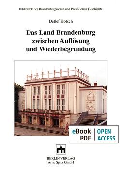 Das Land Brandenburg zwischen Auflösung und Wiederbegründung von Kotsch,  Detlev