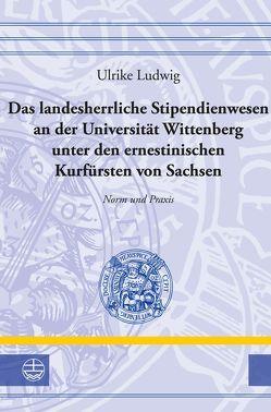 Das landesherrliche Stipendienwesen an der Universität Wittenberg unter den ernestinischen Kurfürsten von Sachsen von Ludwig,  Ulrike