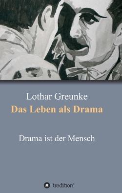 Das Leben als Drama von Greunke,  Lothar