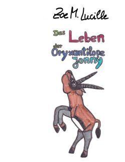 Das Leben der Oryxantilope Jonny von Lucille,  Zoe M.