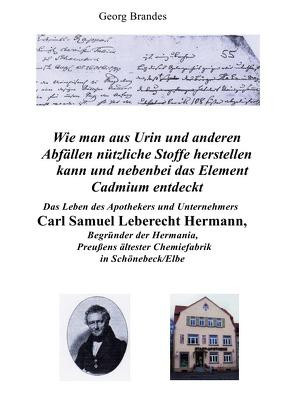 Das Leben des Apothekers und Unternehmers Carl Samuel Leberecht Hermann , Begründer der Hermania, Preußens ältester Chemiefabrik von Brandes,  Georg
