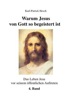 Das Leben des Jesus von Nazareth vor seinem öffentlichen Aufreten / Warum Jesus von Gott so begeistert ist – Band 4 von Hesch,  Karl-Patrick