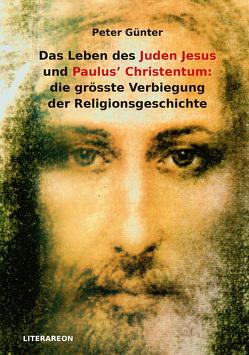 Das Leben des Juden Jesus' und Paulus' Christentum: die grösste Verbiegung der Religionsgeschichte von Günter,  Peter