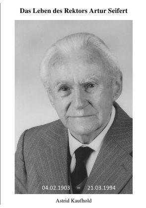 Das Leben des Rektors Artur Seifert von Kaufhold,  Astrid