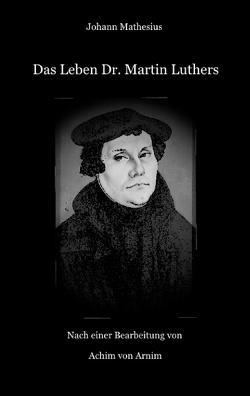 Das Leben Dr. Martin Luthers von Arnim,  Achim von, Mathesius,  Johann