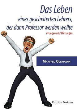 Das Leben eines gescheiterten Lehrers, der dann Professor werden wollte von Overmann,  Manfred
