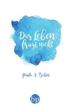 Das Leben fragt nicht von Böhm,  Paula A.