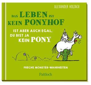 Das Leben ist kein Ponyhof, ist aber auch egal, du bist ja kein Pony von Holzach,  Alexander
