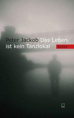 Das Leben ist kein Tanzlokal von Jackob,  Peter