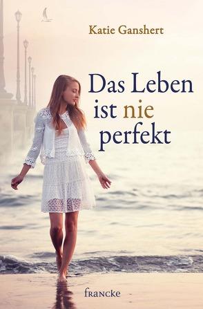 Das Leben ist nie perfekt von Dziewas,  Dorothee, Ganshert,  Katie