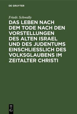Das Leben nach dem Tode nach den Vorstellungen des alten Israel und des Judentums einschließlich des Volksglaubens im Zeitalter Christi von Schwally,  Friedr.