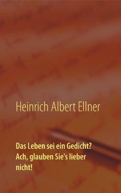 Das Leben sei ein Gedicht? Ach, glauben Sie's lieber nicht! von Ellner,  Heinrich Albert, Gläser,  Romy