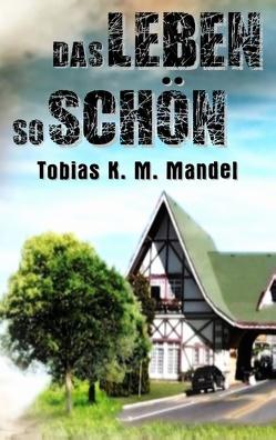 Das Leben So Schön von Mandel,  Tobias K. M.