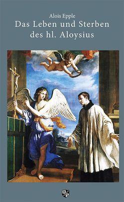 Das Leben und Sterben des hl. Aloysius von Epple,  Alois