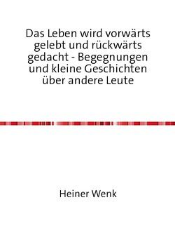 Das Leben wird vorwärts gelebt und rückwärts gedacht – Begegnungen und kleine Geschichten über andere Leute von Wenk,  Heiner